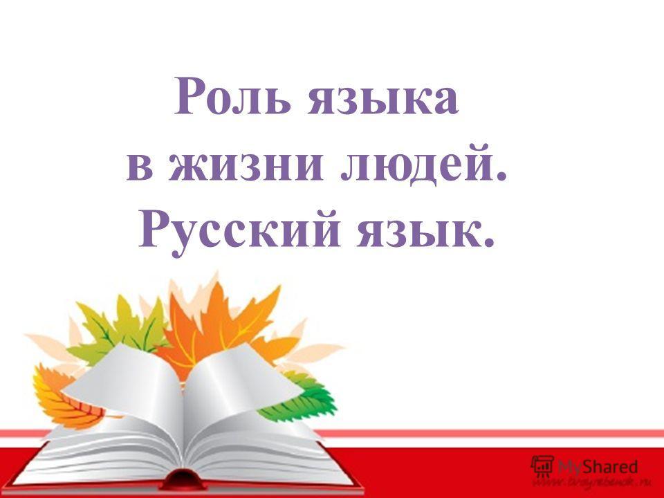 Роль языка в жизни людей. Русский язык.
