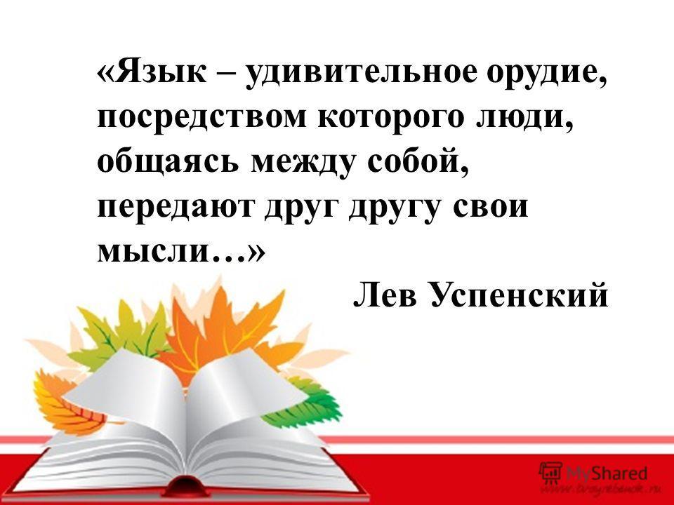 «Язык – удивительное орудие, посредством которого люди, общаясь между собой, передают друг другу свои мысли…» Лев Успенский