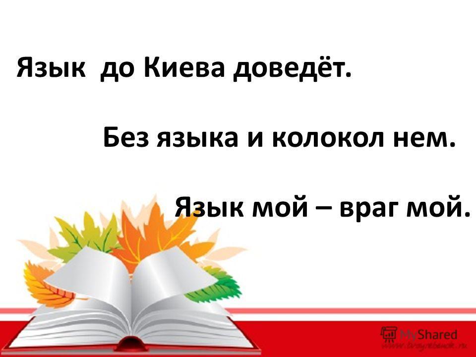 Язык до Киева доведёт. Без языка и колокол нем. Язык мой – враг мой.