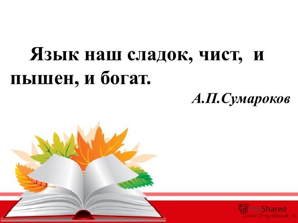 Язык наш сладок, чист, и пышен, и богат. А.П.Сумароков