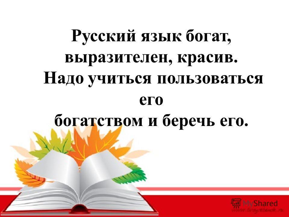 Русский язык богат, выразителен, красив. Надо учиться пользоваться его богатством и беречь его.