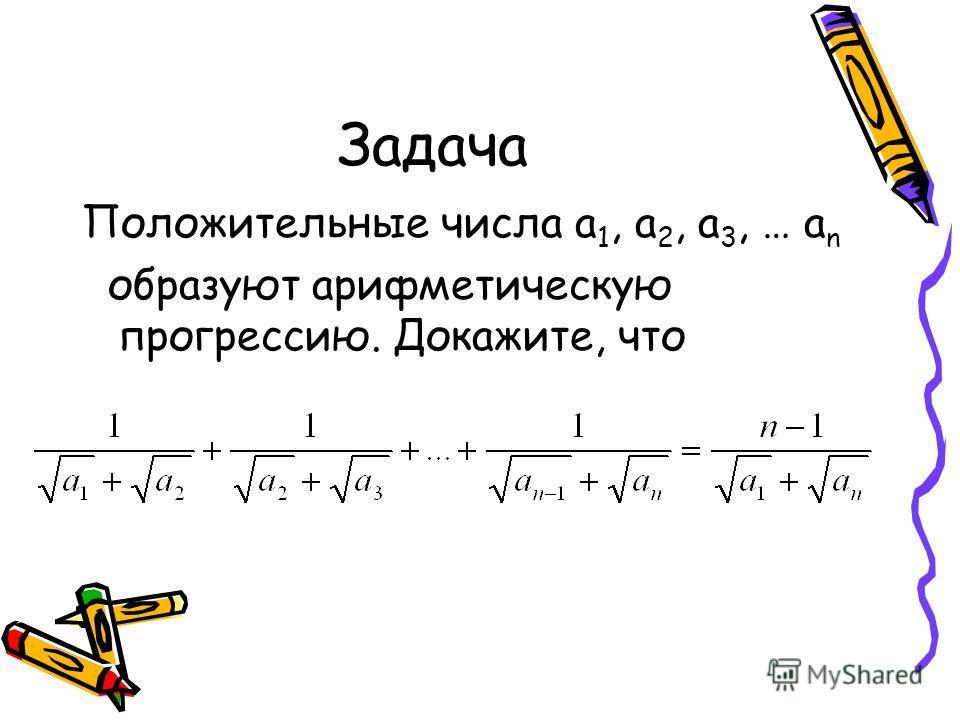 Задача Положительные числа а 1, а 2, а 3, … а n образуют арифметическую прогрессию. Докажите, что