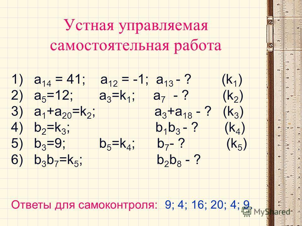 Устная управляемая самостоятельная работа 1) а 14 = 41; а 12 = -1; а 13 - ? (k 1 ) 2) a 5 =12; a 3 =k 1 ; a 7 - ? (k 2 ) 3) a 1 +a 20 =k 2 ; a 3 +a 18 - ? (k 3 ) 4) b 2 =k 3 ; b 1 b 3 - ? (k 4 ) 5) b 3 =9; b 5 =k 4 ; b 7 - ? (k 5 ) 6) b 3 b 7 =k 5 ;