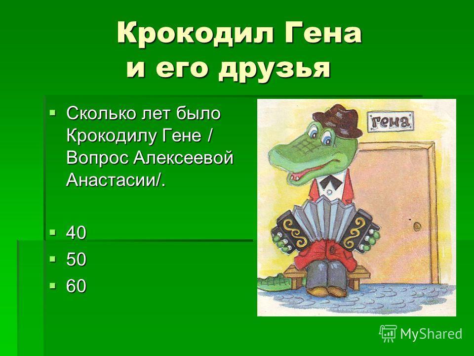Крокодил Гена и его друзья Сколько лет было Крокодилу Гене / Вопрос Алексеевой Анастасии/. Сколько лет было Крокодилу Гене / Вопрос Алексеевой Анастасии/. 40 40 50 50 60 60