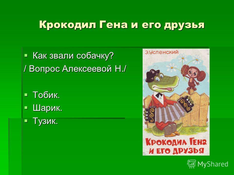 Крокодил Гена и его друзья Как звали собачку? Как звали собачку? / Вопрос Алексеевой Н./ Тобик. Тобик. Шарик. Шарик. Тузик. Тузик.