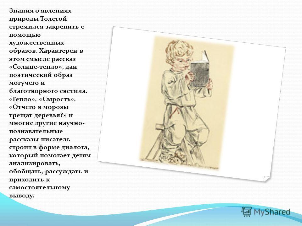 Знания о явлениях природы Толстой стремился закрепить с помощью художественных образов. Характерен в этом смысле рассказ «Солнце-тепло», дан поэтический образ могучего и благотворного светила. «Тепло», «Сырость», «Отчего в морозы трещат деревья?» и м