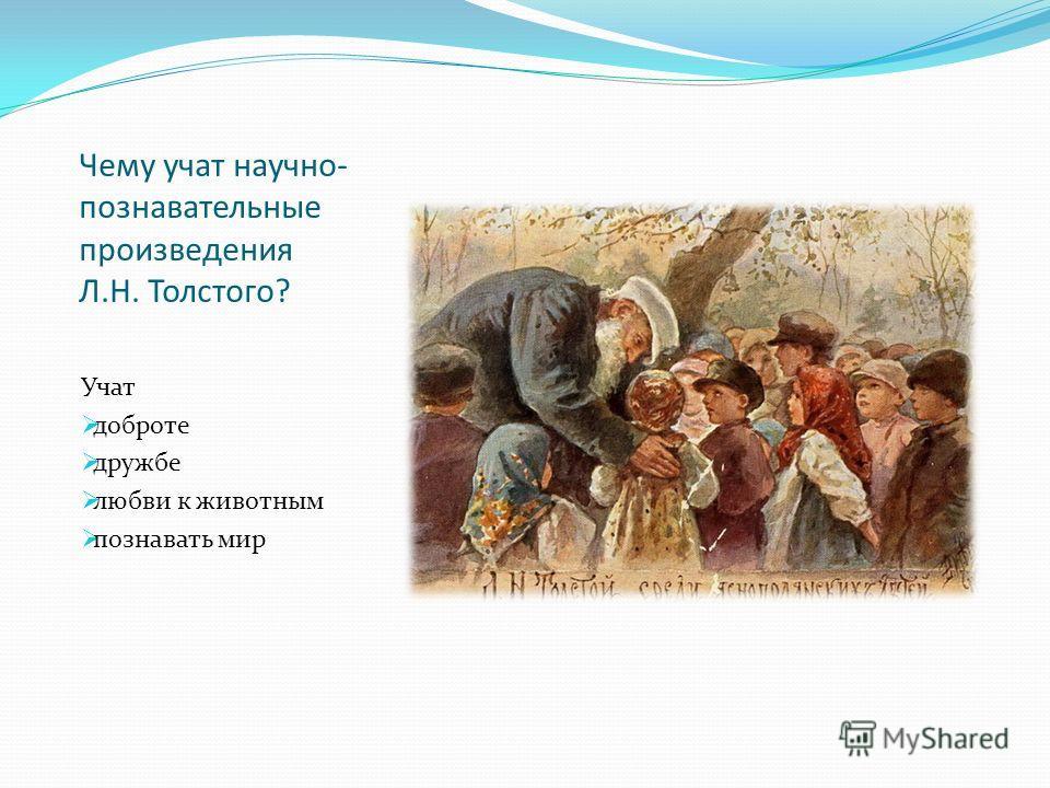 Чему учат научно- познавательные произведения Л.Н. Толстого? Учат доброте дружбе любви к животным познавать мир