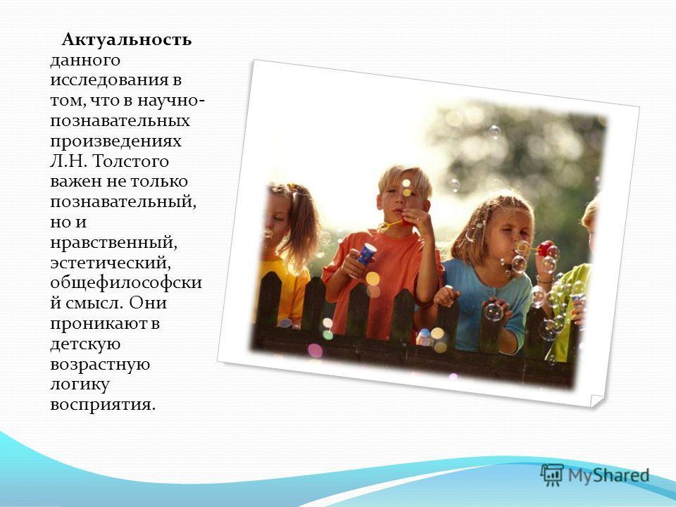 Актуальность данного исследования в том, что в научно- познавательных произведениях Л.Н. Толстого важен не только познавательный, но и нравственный, эстетический, общефилософски й смысл. Они проникают в детскую возрастную логику восприятия.