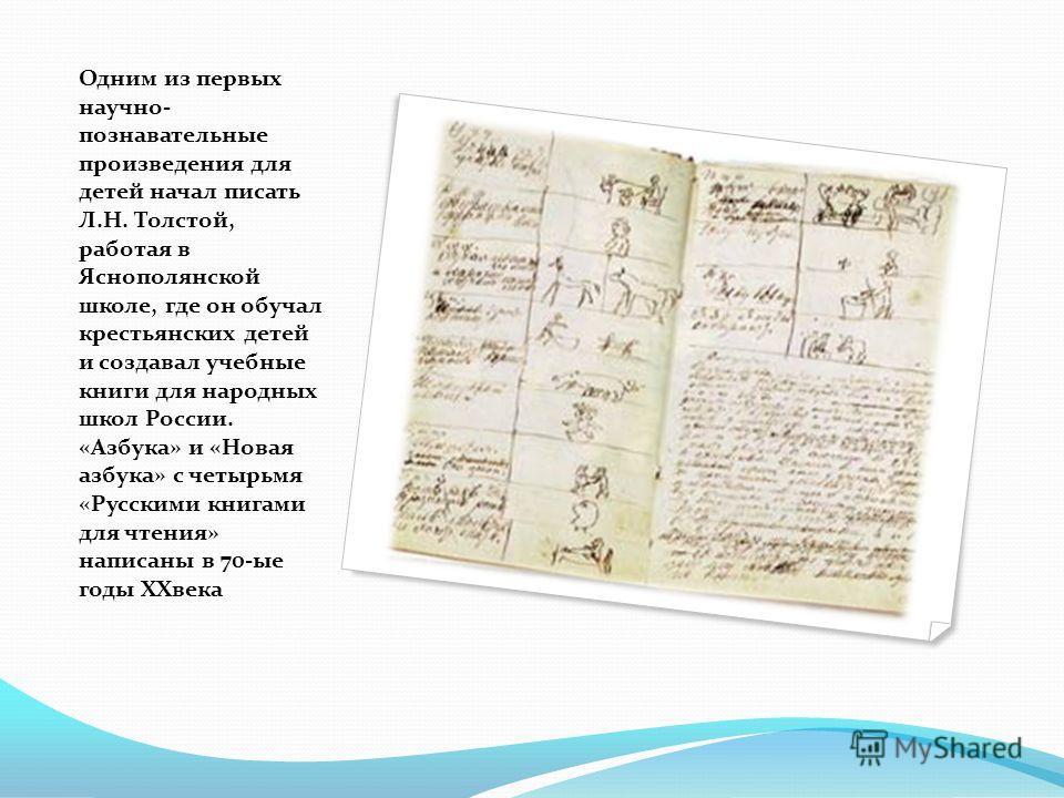 Одним из первых научно- познавательные произведения для детей начал писать Л.Н. Толстой, работая в Яснополянской школе, где он обучал крестьянских детей и создавал учебные книги для народных школ России. «Азбука» и «Новая азбука» с четырьмя «Русскими