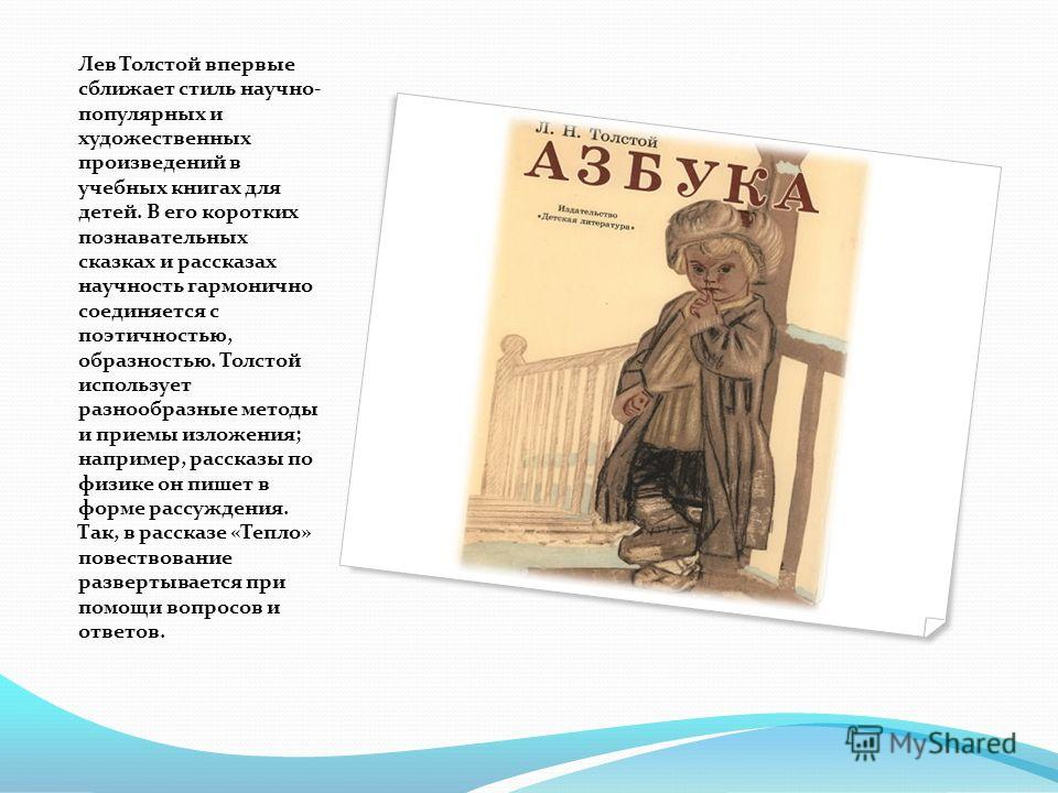 Лев Толстой впервые сближает стиль научно- популярных и художественных произведений в учебных книгах для детей. В его коротких познавательных сказках и рассказах научность гармонично соединяется с поэтичностью, образностью. Толстой использует разнооб