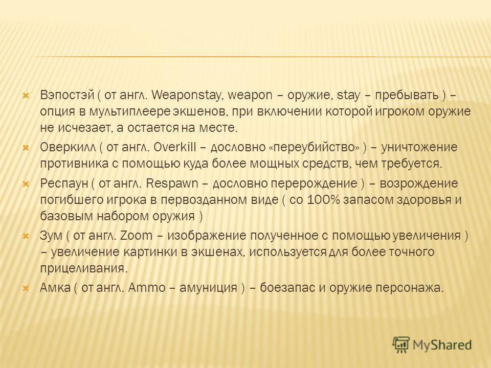 Вэпостэй ( от англ. Weaponstay, weapon – оружие, stay – пребывать ) – опция в мультиплеере экшенов, при включении которой игроком оружие не исчезает, а остается на месте. Оверкилл ( от англ. Overkill – дословно «переубийство» ) – уничтожение противни