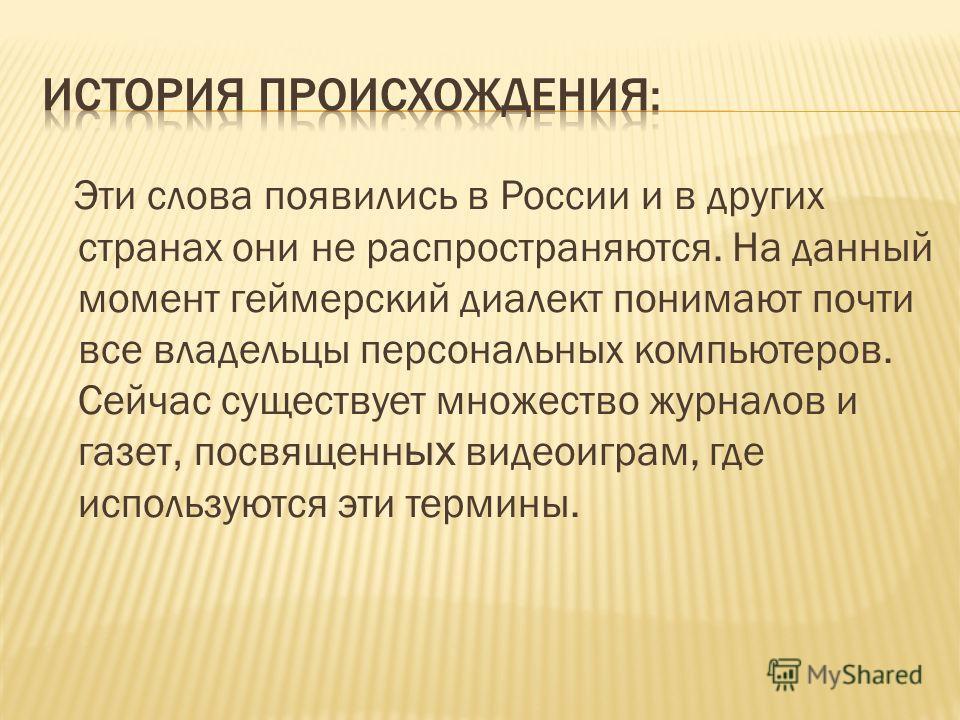 Эти слова появились в России и в других странах они не распространяются. На данный момент геймерский диалект понимают почти все владельцы персональных компьютеров. Сейчас существует множество журналов и газет, посвященн ых видеоиграм, где используютс