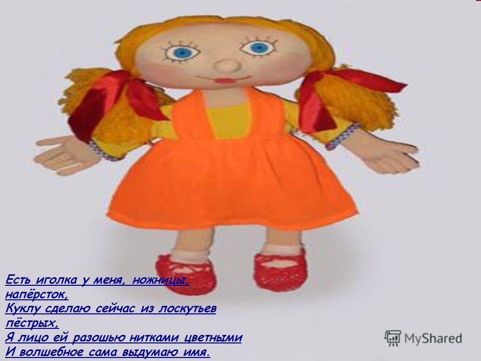 Есть иголка у меня, ножницы, напёрсток, Куклу сделаю сейчас из лоскутьев пёстрых, Я лицо ей разошью нитками цветными И волшебное сама выдумаю имя.