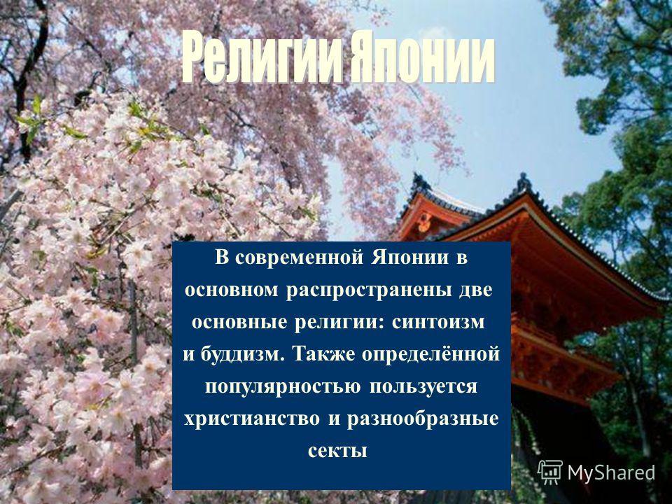 В современной Японии в основном распространены две основные религии: синтоизм и буддизм. Также определённой популярностью пользуется христианство и разнообразные секты