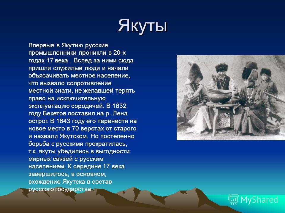Якуты Впервые в Якутию русские промышленники проникли в 20-х годах 17 века. Вслед за ними сюда пришли служилые люди и начали объясачивать местное население, что вызвало сопротивление местной знати, не желавшей терять право на исключительную эксплуата