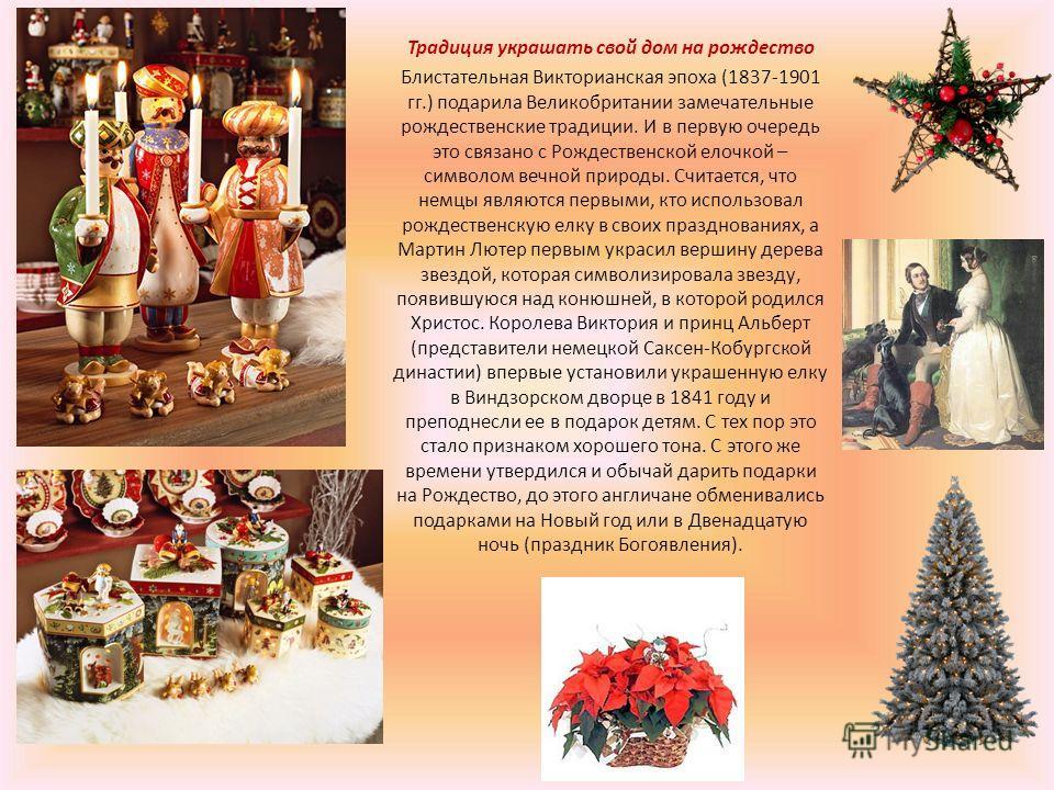 Традиция украшать свой дом на рождество Блистательная Викторианская эпоха (1837-1901 гг.) подарила Великобритании замечательные рождественские традиции. И в первую очередь это связано с Рождественской елочкой – символом вечной природы. Считается, что
