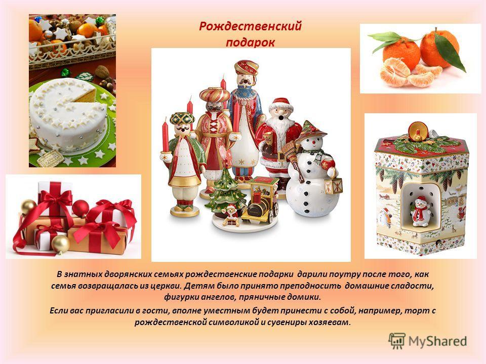 Рождественский подарок В знатных дворянских семьях рождественские подарки дарили поутру после того, как семья возвращалась из церкви. Детям было принято преподносить домашние сладости, фигурки ангелов, пряничные домики. Если вас пригласили в гости, в