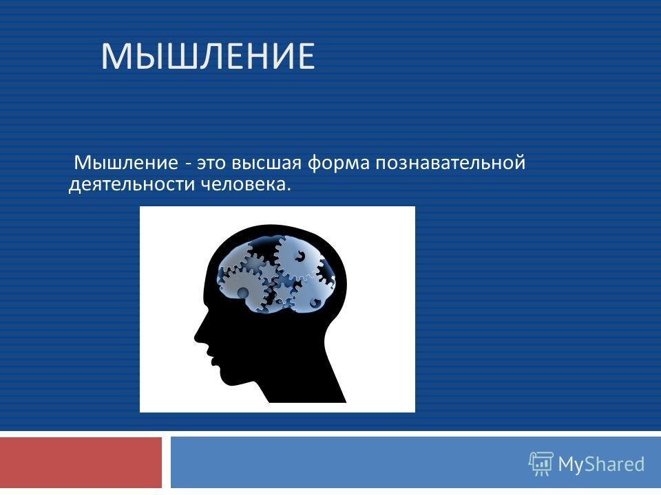 МЫШЛЕНИЕ Мышление - это высшая форма познавательной деятельности человека.