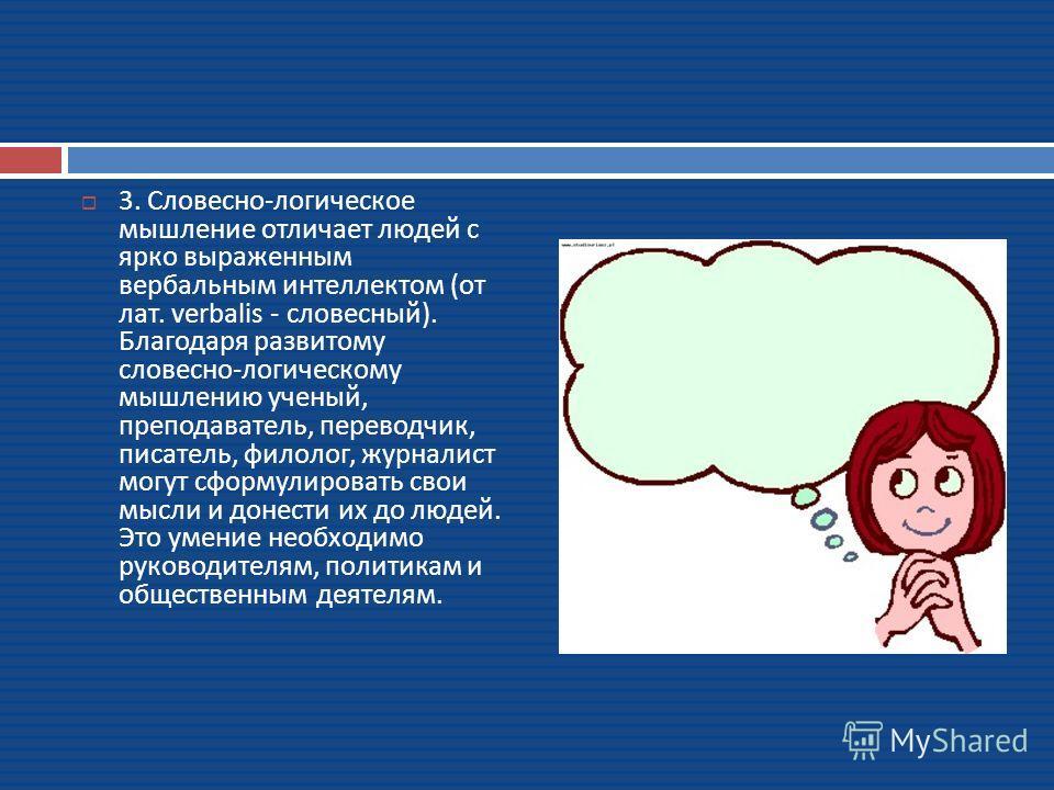 3. Словесно - логическое мышление отличает людей с ярко выраженным вербальным интеллектом ( от лат. verbalis - словесный ). Благодаря развитому словесно - логическому мышлению ученый, преподаватель, переводчик, писатель, филолог, журналист могут сфор