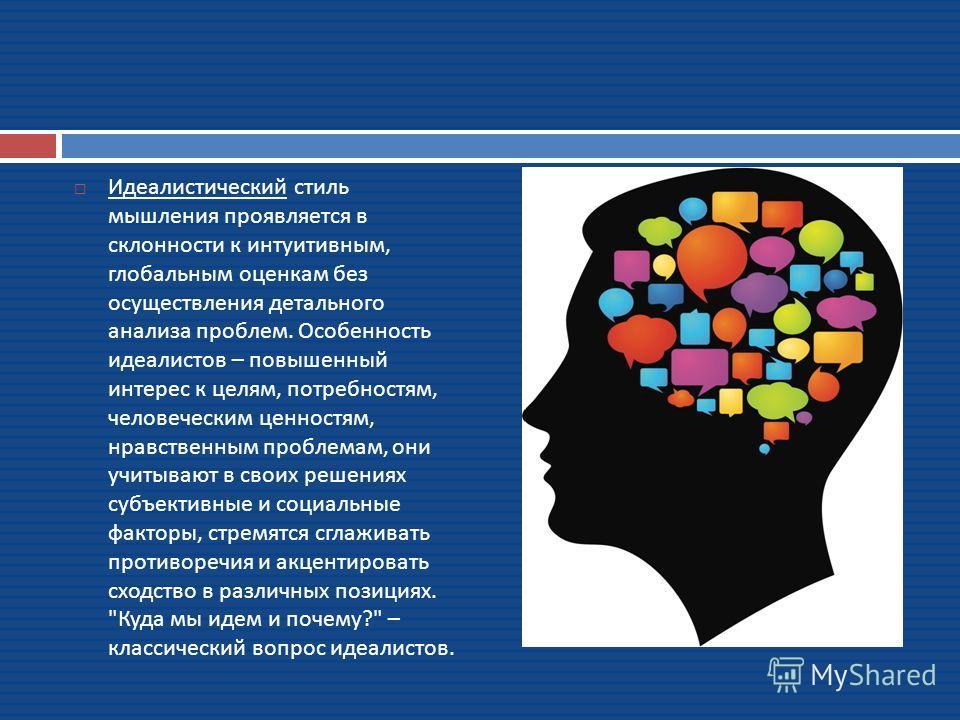 Идеалистический стиль мышления проявляется в склонности к интуитивным, глобальным оценкам без осуществления детального анализа проблем. Особенность идеалистов – повышенный интерес к целям, потребностям, человеческим ценностям, нравственным проблемам,