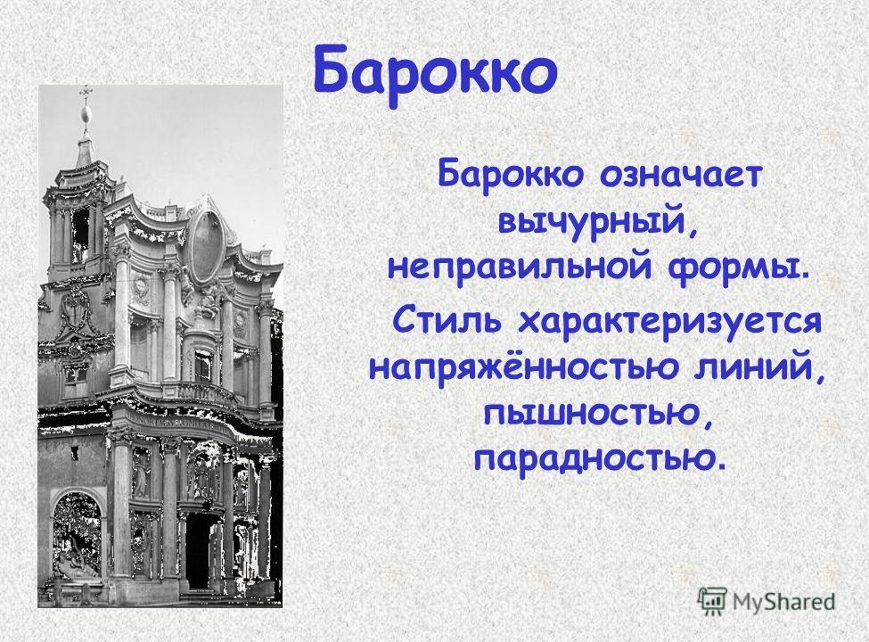 Барокко Барокко означает вычурный, неправильной формы. Стиль характеризуется напряжённостью линий, пышностью, парадностью.