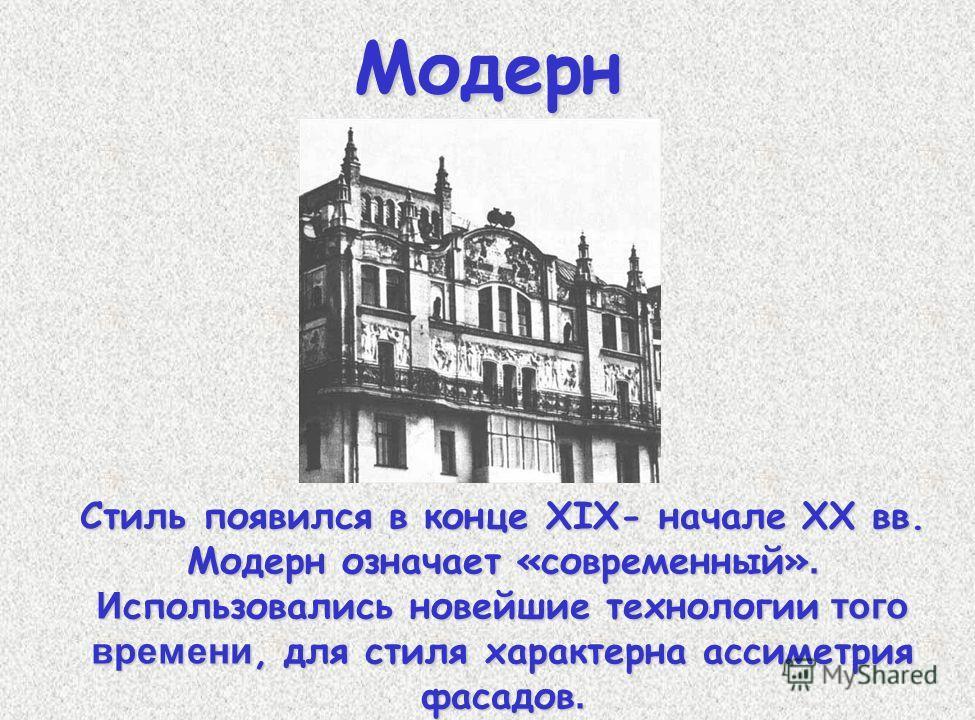 Модерн Стиль появился в конце XIX- начале ХХ вв. Модерн означает «современный». И спользовались новейшие технологии того времени, для стиля характерна ассиметрия фасадов.