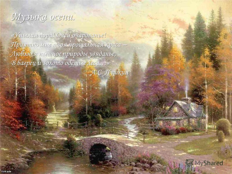 Музыка осени. «Унылая пора! Очей очарованье! Приятно мне твоя прощальная краса – Люблю я пышное природы увяданье, В багрец и золото одетые леса…» А.С. Пушкин