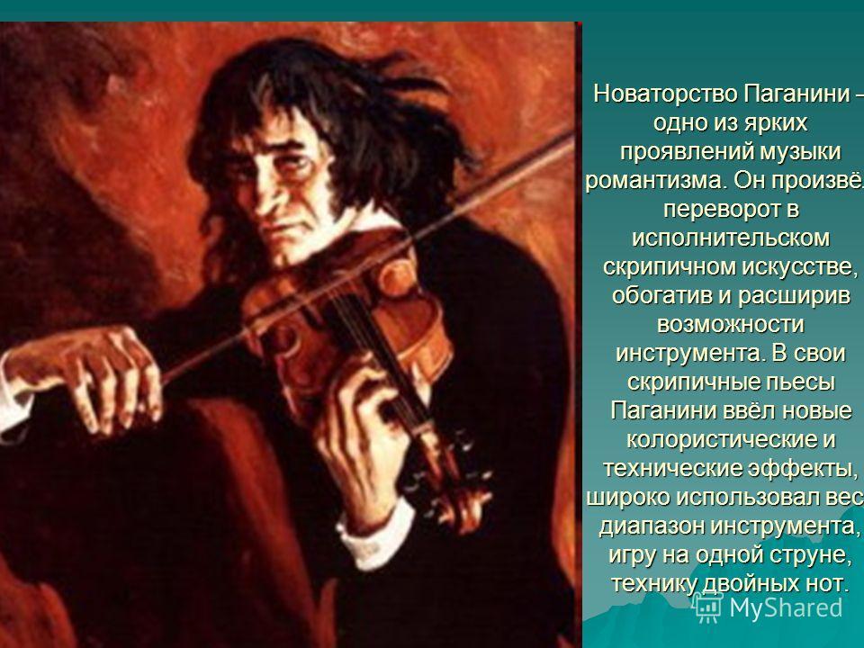 Новаторство Паганини – одно из ярких проявлений музыки романтизма. Он произвёл переворот в исполнительском скрипичном искусстве, обогатив и расширив возможности инструмента. В свои скрипичные пьесы Паганини ввёл новые колористические и технические эф