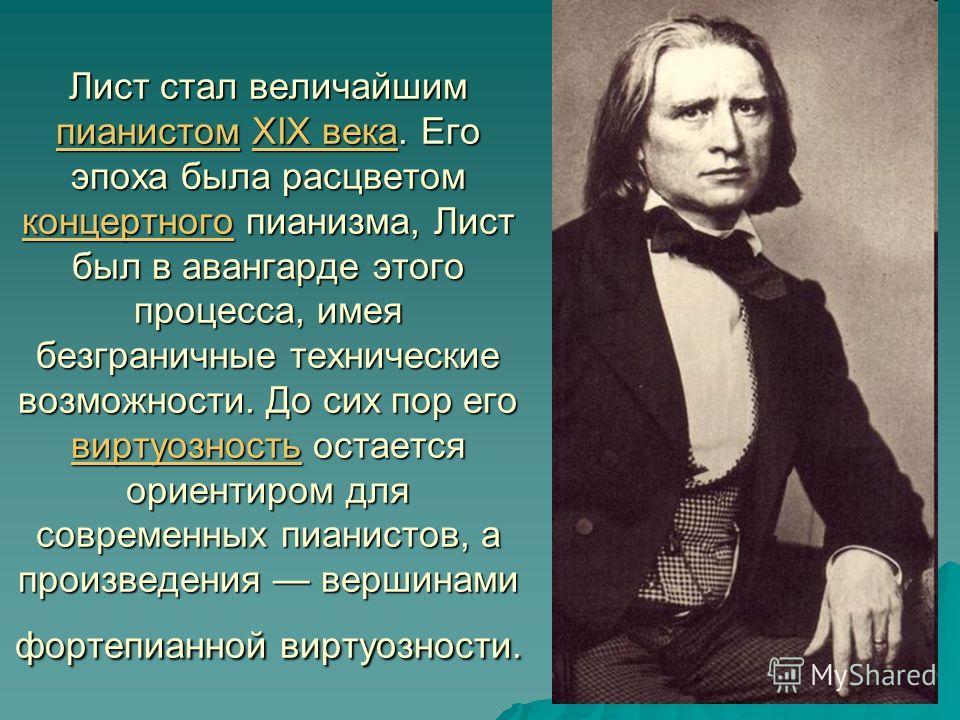 Лист стал величайшим пианистом XIX века. Его эпоха была расцветом концертного пианизма, Лист был в авангарде этого процесса, имея безграничные технические возможности. До сих пор его виртуозность остается ориентиром для современных пианистов, а произ