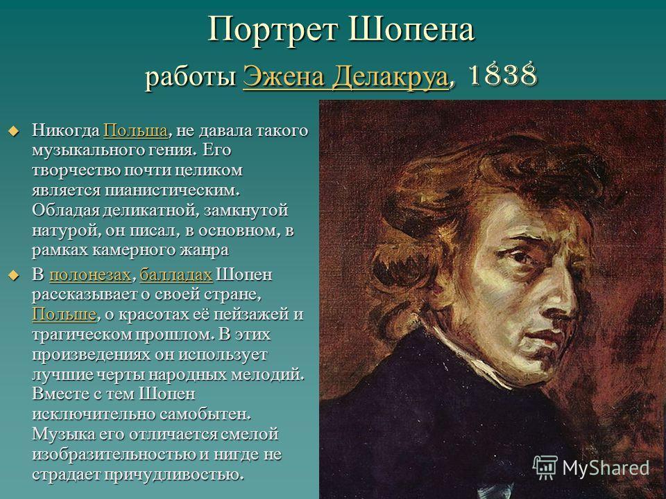Портрет Шопена работы Эжена Делакруа, 1838 Эжена Делакруа Эжена Делакруа Никогда Польша, не давала такого музыкального гения. Его творчество почти целиком является пианистическим. Обладая деликатной, замкнутой натурой, он писал, в основном, в рамках