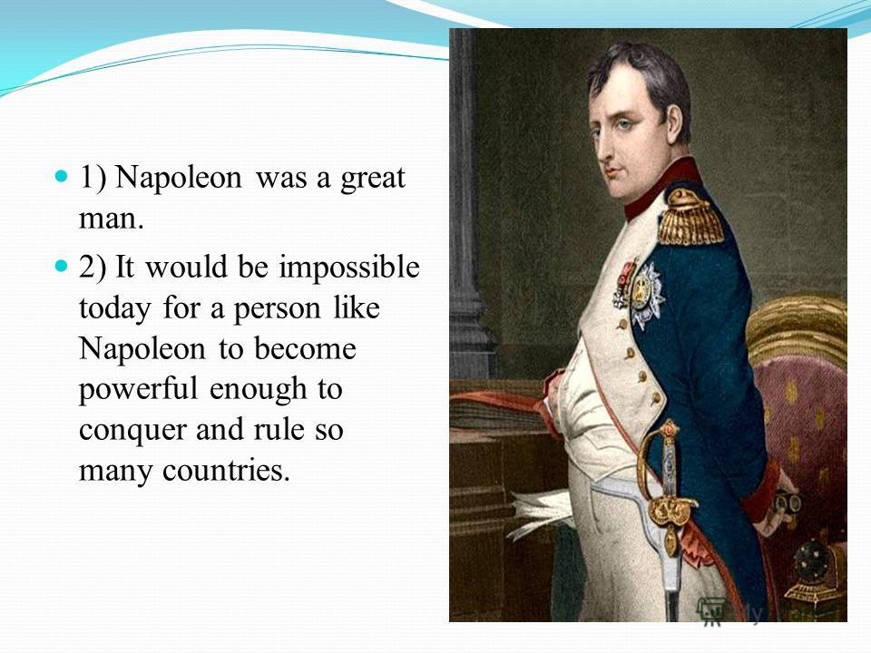 1) Napoleon was a great man. 2) It would be impossible today for a person like Napoleon to become powerful enough to conquer and rule so many countries.