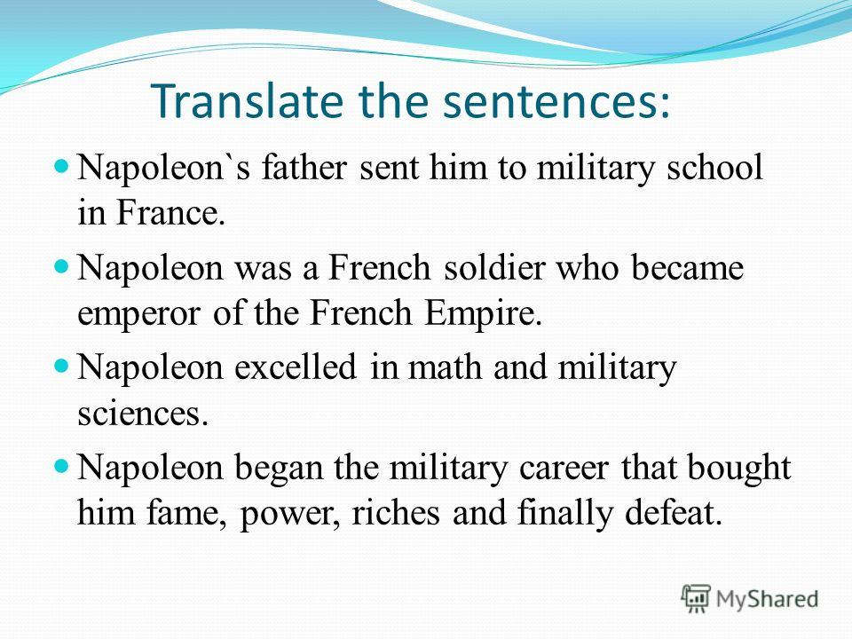 Translate the sentences: Napoleon`s father sent him to military school in France. Napoleon was a French soldier who became emperor of the French Empire. Napoleon excelled in math and military sciences. Napoleon began the military career that bought h