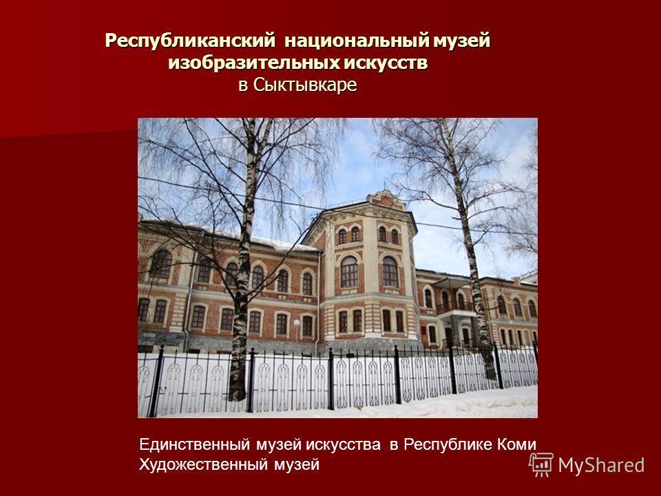 Республиканский национальный музей изобразительных искусств в Сыктывкаре Единственный музей искусства в Республике Коми Художественный музей