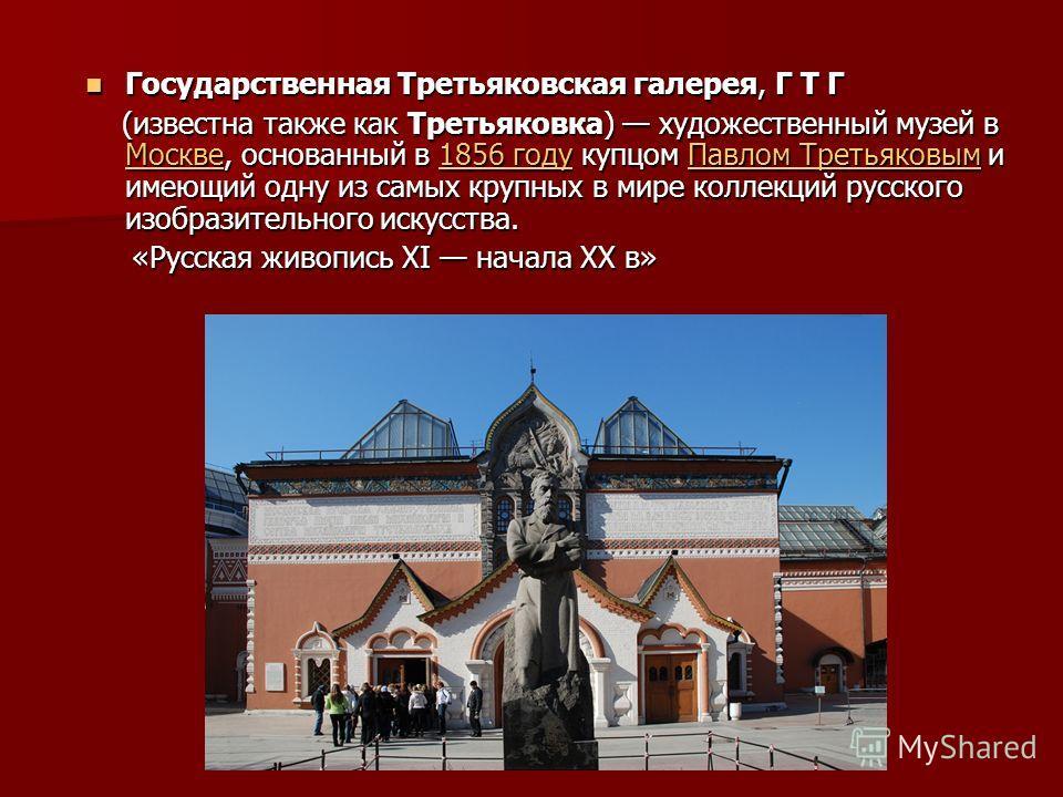 Государственная Третьяковская галерея, Г Т Г Государственная Третьяковская галерея, Г Т Г (известна также как Третьяковка) художественный музей в Москве, основанный в 1856 году купцом Павлом Третьяковым и имеющий одну из самых крупных в мире коллекци