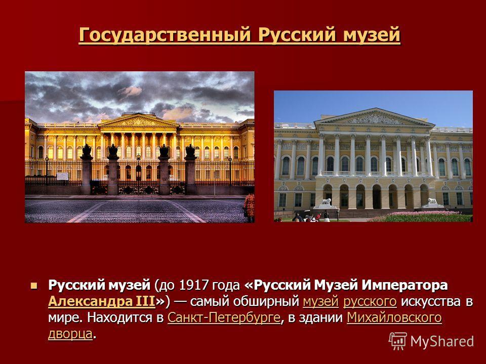 Государственный Русский музей Государственный Русский музей Русский музей (до 1917 года «Русский Музей Императора Александра III») самый обширный музей русского искусства в мире. Находится в Санкт-Петербурге, в здании Михайловского дворца. Русский му