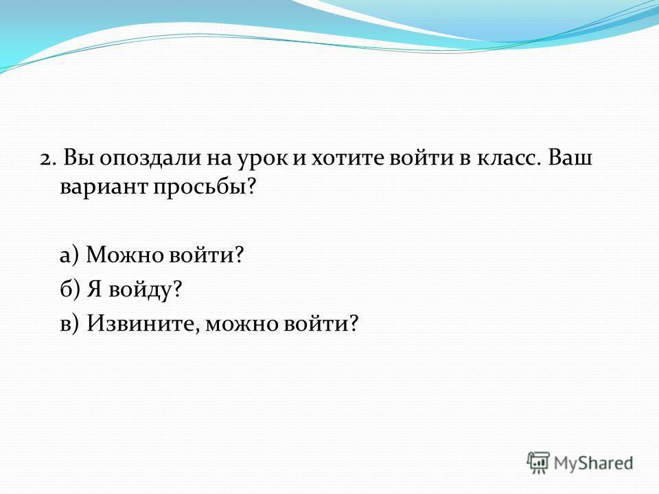 2. Вы опоздали на урок и хотите войти в класс. Ваш вариант просьбы? а) Можно войти? б) Я войду? в) Извините, можно войти?