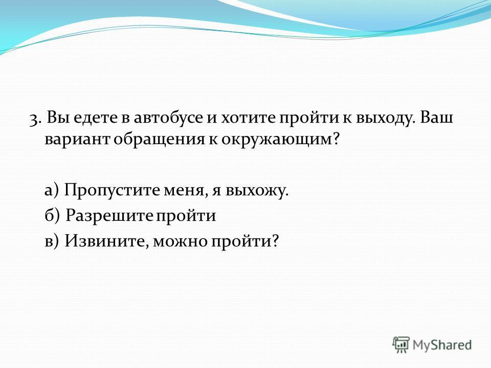 3. Вы едете в автобусе и хотите пройти к выходу. Ваш вариант обращения к окружающим? а) Пропустите меня, я выхожу. б) Разрешите пройти в) Извините, можно пройти?