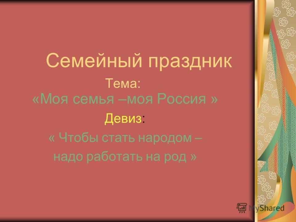 Семейный праздник Тема: «Моя семья –моя Россия » Девиз: « Чтобы стать народом – надо работать на род »