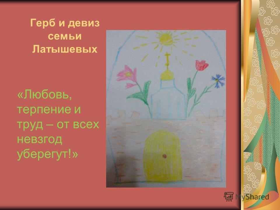 Герб и девиз семьи Латышевых «Любовь, терпение и труд – от всех невзгод уберегут!»
