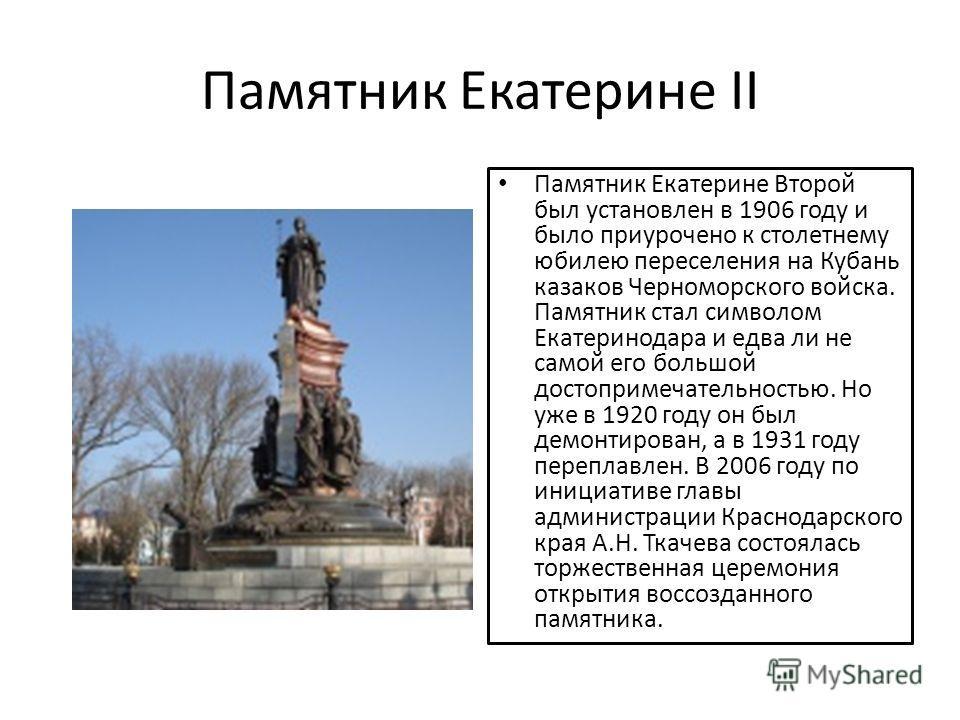 Памятник Екатерине II Памятник Екатерине Второй был установлен в 1906 году и было приурочено к столетнему юбилею переселения на Кубань казаков Черноморского войска. Памятник стал символом Екатеринодара и едва ли не самой его большой достопримечательн