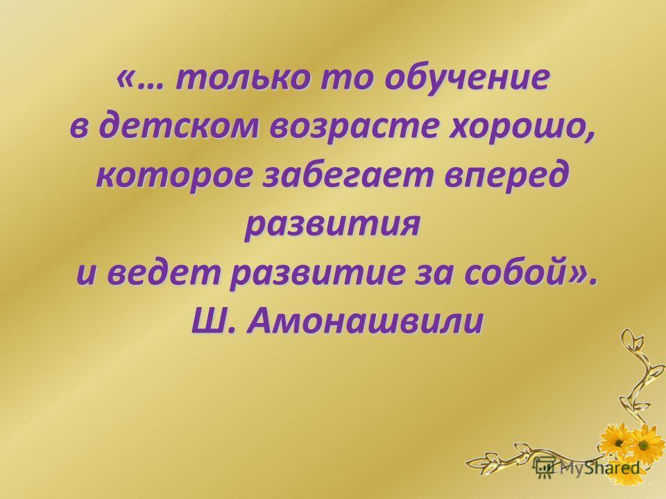 «… только то обучение в детском возрасте хорошо, которое забегает вперед развития и ведет развитие за собой». Ш. Амонашвили