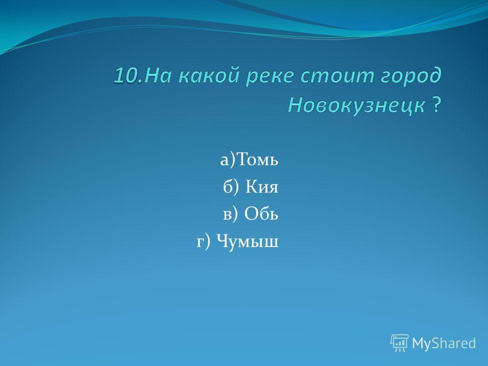 а)Томь б) Кия в) Обь г) Чумыш