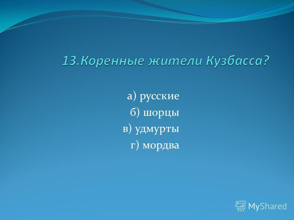 а) русские б) шорцы в) удмурты г) мордва