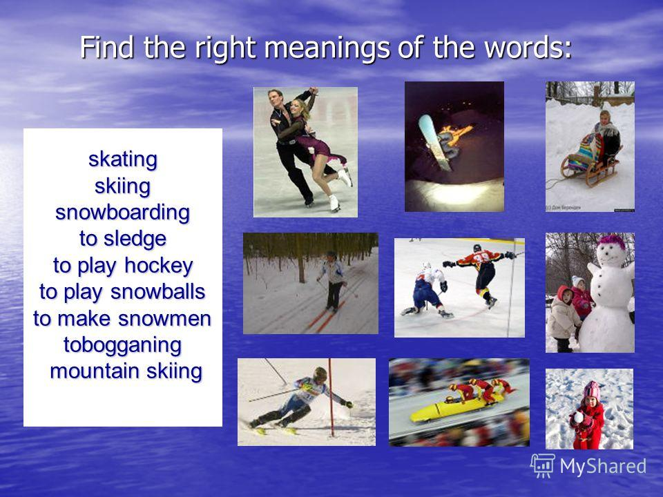 Our first task is the following: read the words & choose their right meanings. Be my echo. skating skiing snowboarding to sledge to play hockey to play snowballs to make snowmen tobogganing mountain skiing