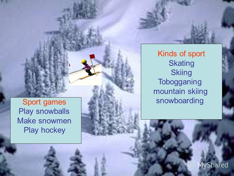 Look at the list of the words and choose winter sport games or games and winter kinds of sport skating skiing snowboarding to sledge to play hockey to play snowballs to make snowmen tobogganing mountain skiing