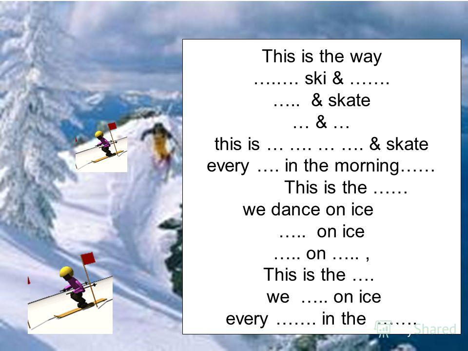 Listen to the poem & put the verbs in the right order. Dance, skate on ice, every, ski, morning, day.