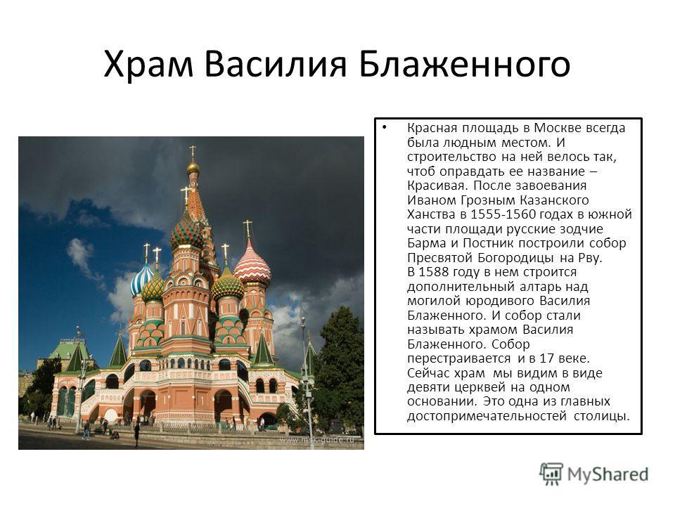 Храм Василия Блаженного Красная площадь в Москве всегда была людным местом. И строительство на ней велось так, чтоб оправдать ее название – Красивая. После завоевания Иваном Грозным Казанского Ханства в 1555-1560 годах в южной части площади русские з