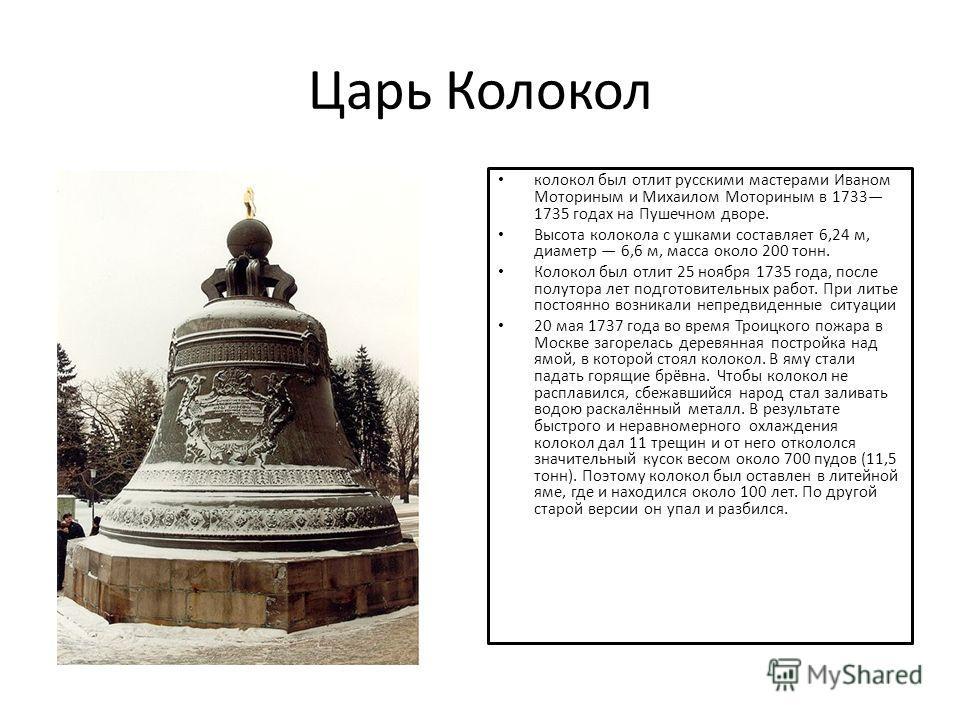 Царь Колокол колокол был отлит русскими мастерами Иваном Моториным и Михаилом Моториным в 1733 1735 годах на Пушечном дворе. Высота колокола с ушками составляет 6,24 м, диаметр 6,6 м, масса около 200 тонн. Колокол был отлит 25 ноября 1735 года, после
