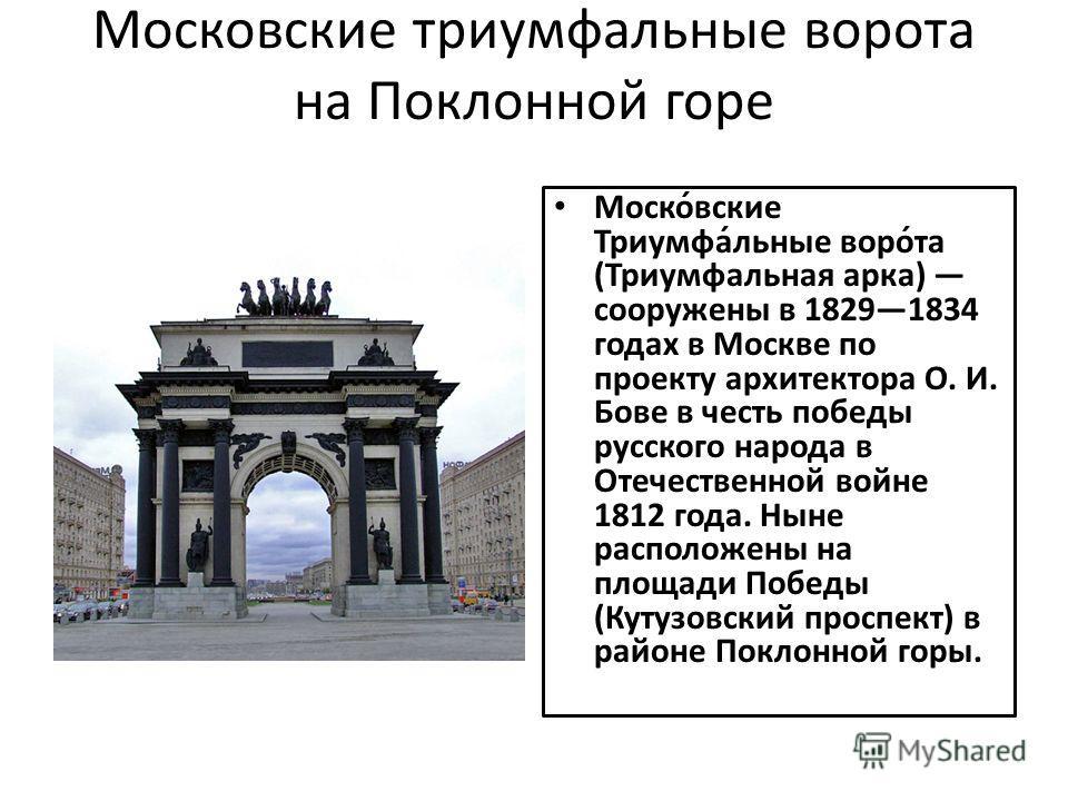Московские триумфальные ворота на Поклонной горе Моско́вские Триумфа́льные воро́та (Триумфальная арка) сооружены в 18291834 годах в Москве по проекту архитектора О. И. Бове в честь победы русского народа в Отечественной войне 1812 года. Ныне располож