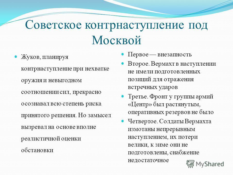 Советское контрнаступление под Москвой Жуков, планируя контрнаступление при нехватке оружия и невыгодном соотношении сил, прекрасно осознавал всю степень риска принятого решения. Но замысел вызревал на основе вполне реалистичной оценки обстановки Пер